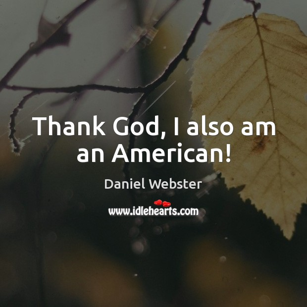 Thank God, I also am an American! Daniel Webster Picture Quote
