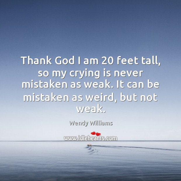 Thank God I am 20 feet tall, so my crying is never mistaken Image