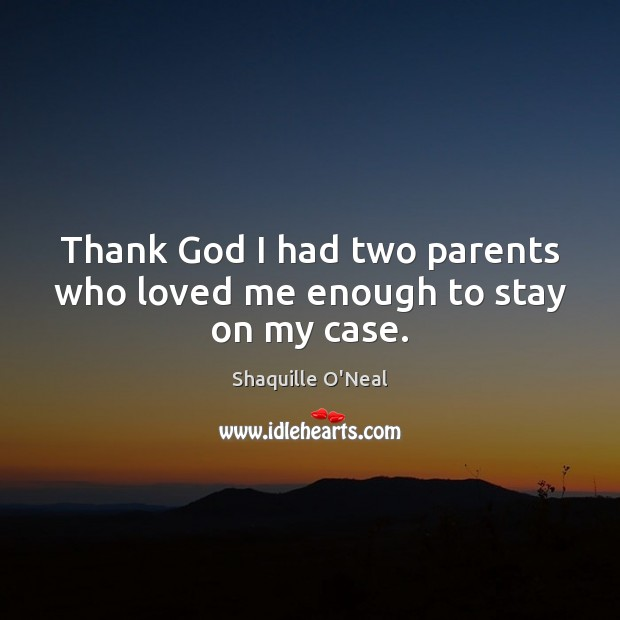 Thank God I had two parents who loved me enough to stay on my case. Shaquille O'Neal Picture Quote
