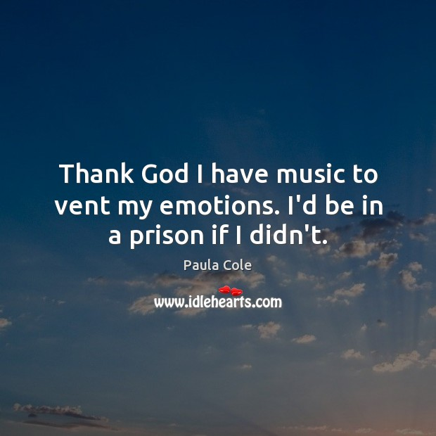 Thank God I have music to vent my emotions. I'd be in a prison if I didn't. Image