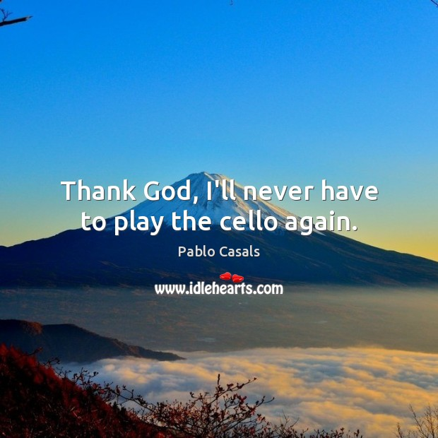 Image, Thank God, I'll never have to play the cello again.