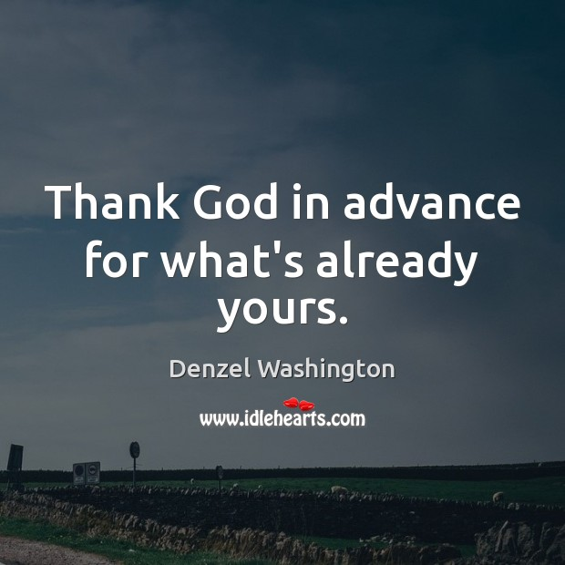Thank God in advance for what's already yours. Denzel Washington Picture Quote