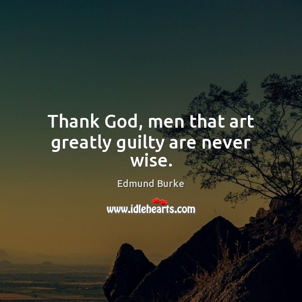 Image, Thank God, men that art greatly guilty are never wise.