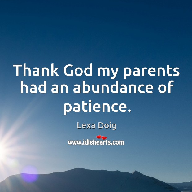 Thank God my parents had an abundance of patience. Lexa Doig Picture Quote