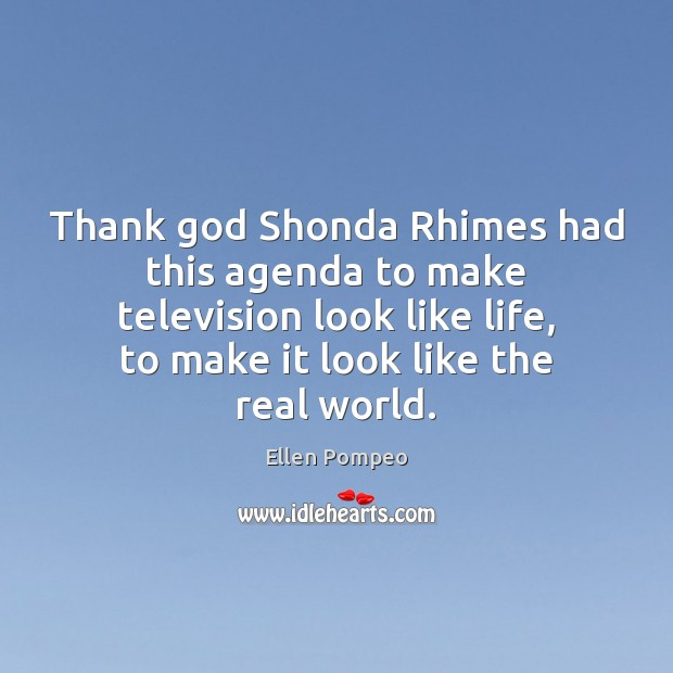 Thank God Shonda Rhimes had this agenda to make television look like Ellen Pompeo Picture Quote