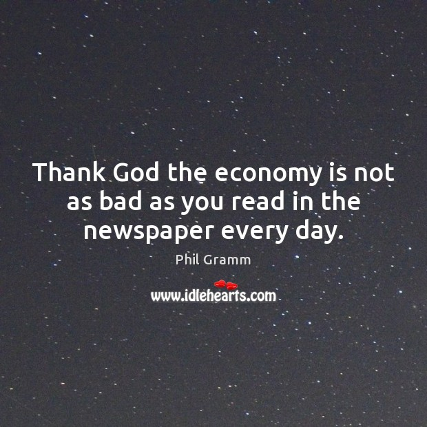 Thank God the economy is not as bad as you read in the newspaper every day. Image