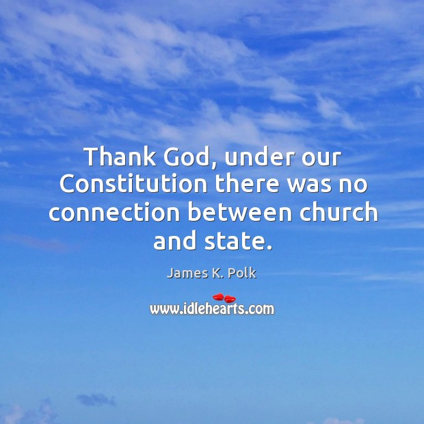 Thank God, under our Constitution there was no connection between church and state. Image