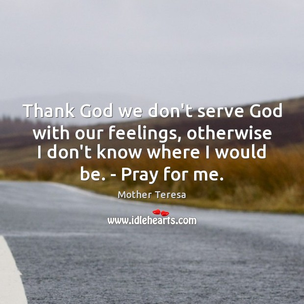 Image, Thank God we don't serve God with our feelings, otherwise I don't