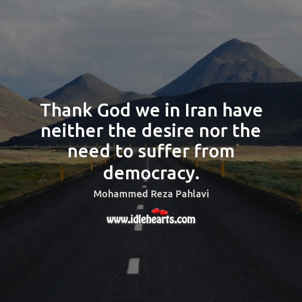 Thank God we in Iran have neither the desire nor the need to suffer from democracy. Mohammed Reza Pahlavi Picture Quote