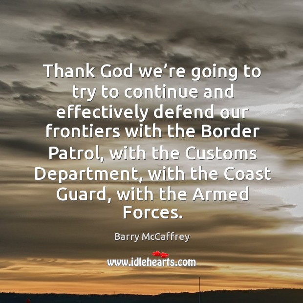 Image, Thank God we're going to try to continue and effectively defend our frontiers with the border patrol