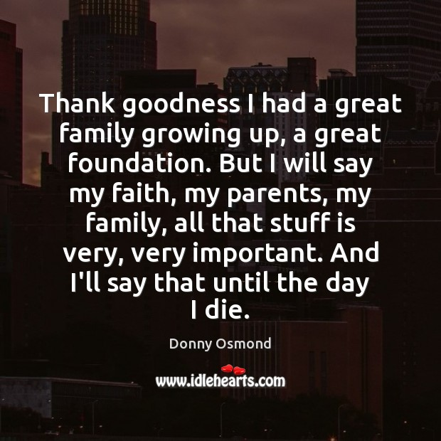Thank goodness I had a great family growing up, a great foundation. Image