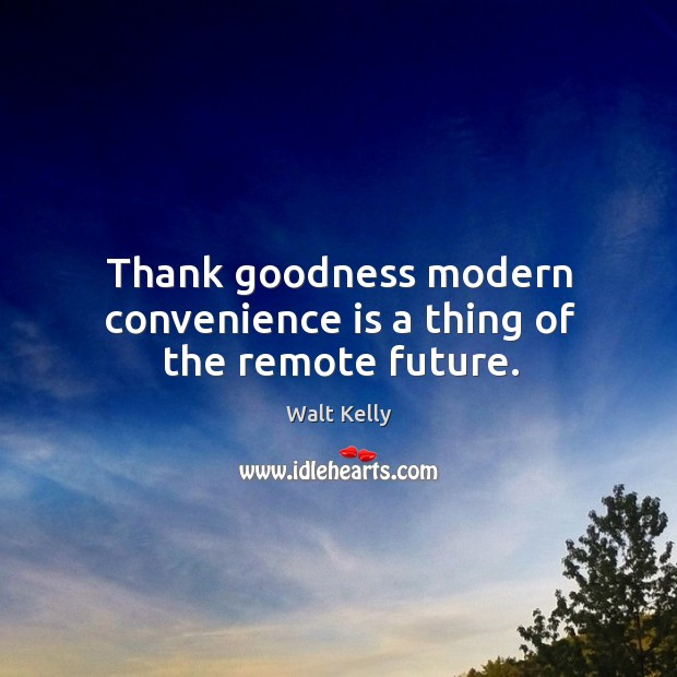Thank goodness modern convenience is a thing of the remote future. Walt Kelly Picture Quote