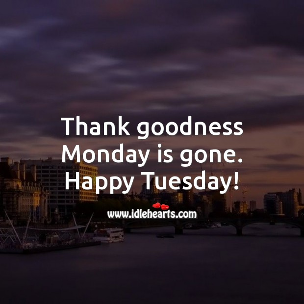 Thank goodness Monday is gone. Happy Tuesday! Tuesday Quotes Image