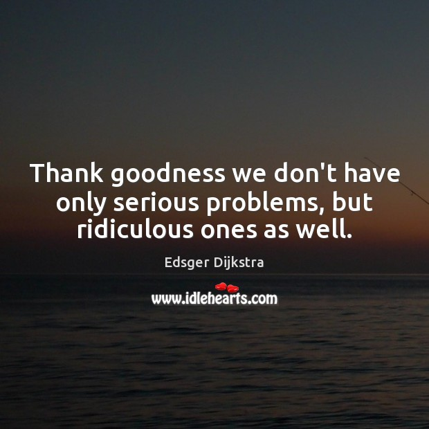 Thank goodness we don't have only serious problems, but ridiculous ones as well. Edsger Dijkstra Picture Quote