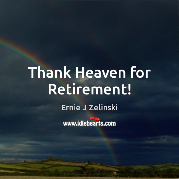 Thank Heaven for Retirement! Ernie J Zelinski Picture Quote