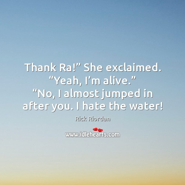"""Thank Ra!"""" She exclaimed. """"Yeah, I'm alive."""" """"No, I almost jumped Rick Riordan Picture Quote"""