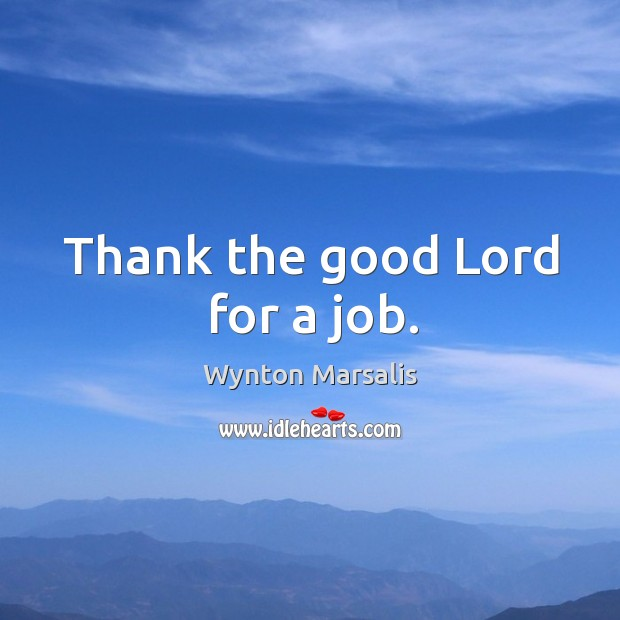 Thank the good lord for a job. Image