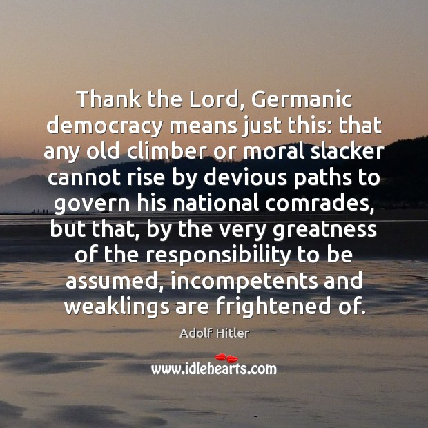 Thank the Lord, Germanic democracy means just this: that any old climber Adolf Hitler Picture Quote