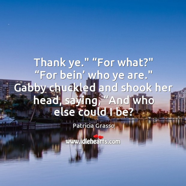 """Thank ye."""" """"For what?"""" """"For bein' who ye are."""" Gabby chuckled and Image"""