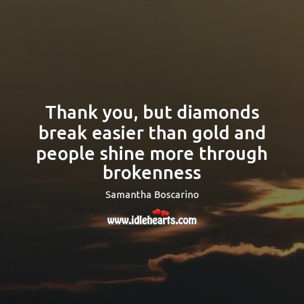 Thank you, but diamonds break easier than gold and people shine more through brokenness Image