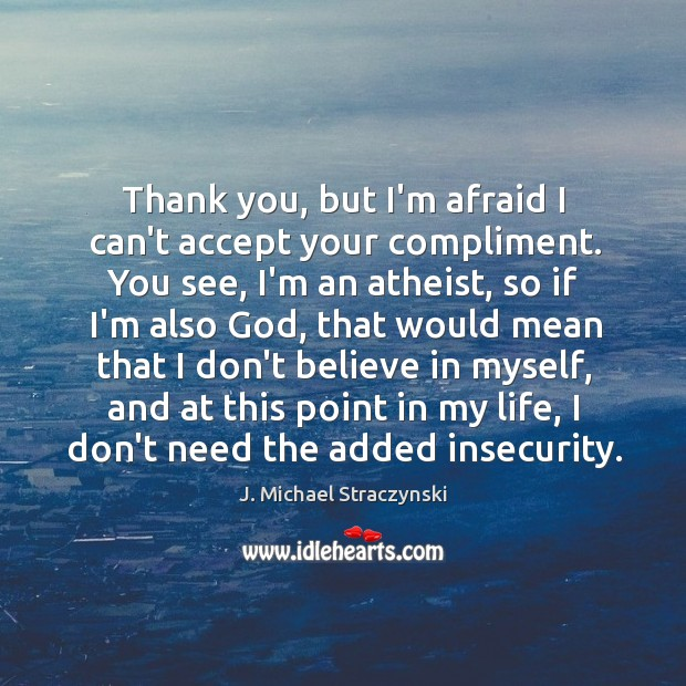 Thank you, but I'm afraid I can't accept your compliment. You see, J. Michael Straczynski Picture Quote