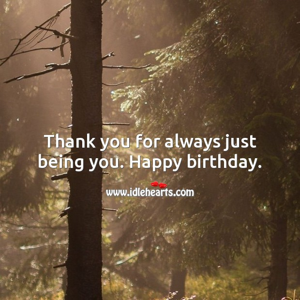 Thank you for always just being you. Happy birthday. Inspirational Birthday Messages Image