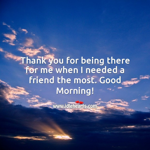 Thank you for being there for me when I needed a friend the most. Good Morning! Thank You Quotes Image
