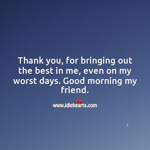 Thank you, for bringing out the best in me. Good morning my friend. Thank You Quotes Image