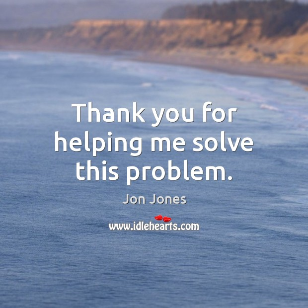 Thank you for helping me solve this problem. Jon Jones Picture Quote