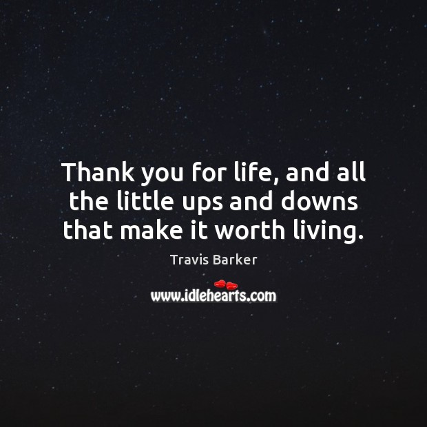 Thank you for life, and all the little ups and downs that make it worth living. Image