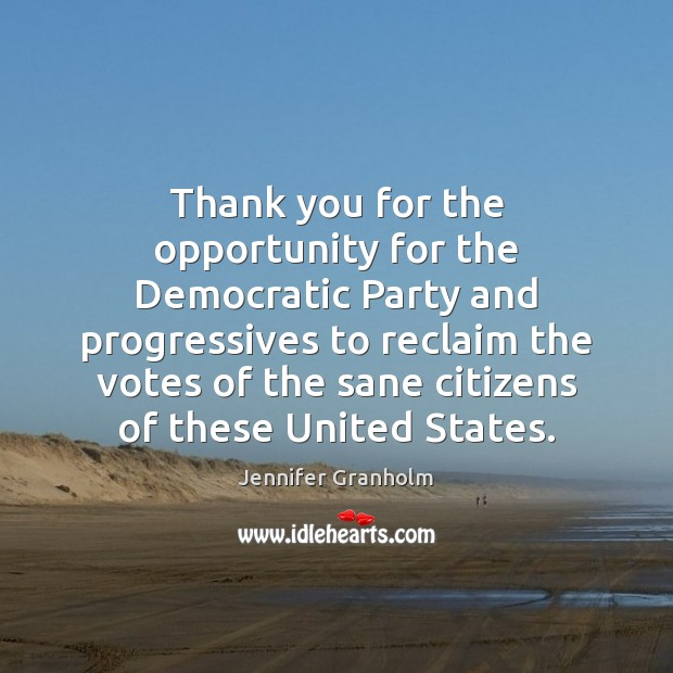 Thank you for the opportunity for the Democratic Party and progressives to Jennifer Granholm Picture Quote