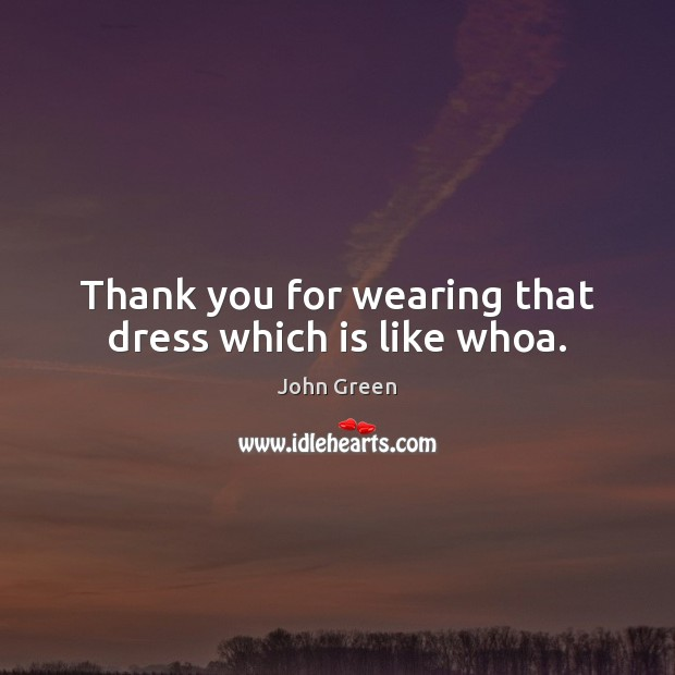 Image, Thank you for wearing that dress which is like whoa.