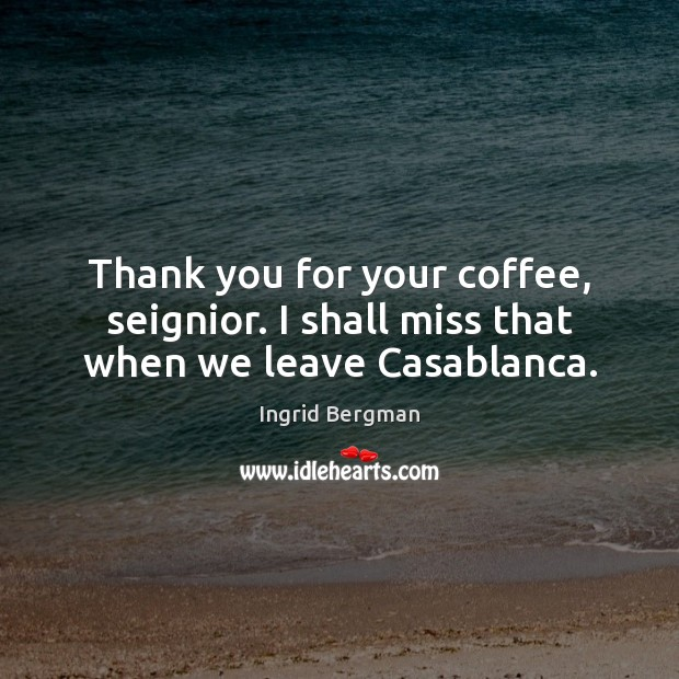 Thank you for your coffee, seignior. I shall miss that when we leave Casablanca. Image