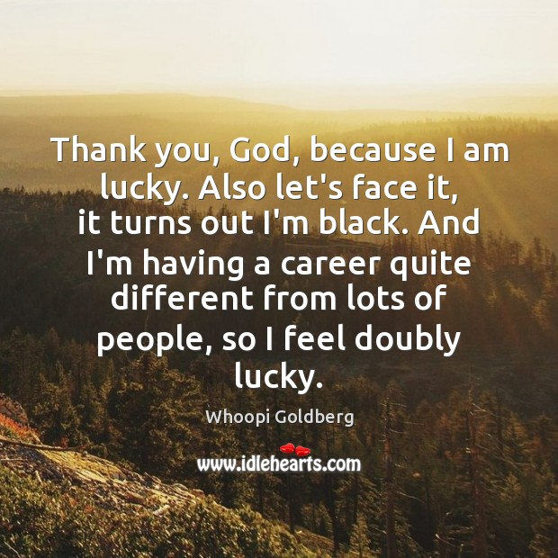 Thank you, God, because I am lucky. Also let's face it, it Image