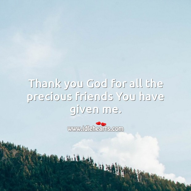 Thank you God for all the precious friends You have given me. Thank You God Quotes Image