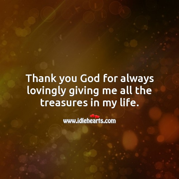 Thank you God for always lovingly giving me all the treasures in my life. Thank You God Quotes Image