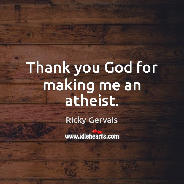 Thank you God for making me an atheist. Thank You God Quotes Image