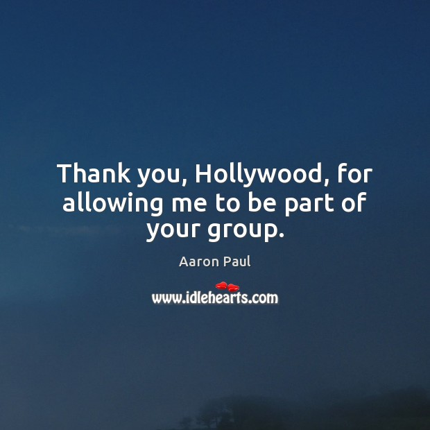 Thank you, Hollywood, for allowing me to be part of your group. Aaron Paul Picture Quote