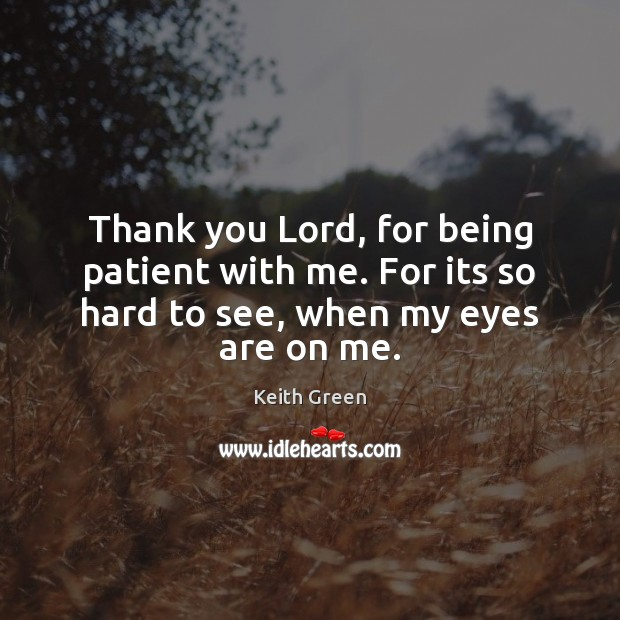 Thank you Lord, for being patient with me. For its so hard to see, when my eyes are on me. Thank You God Quotes Image