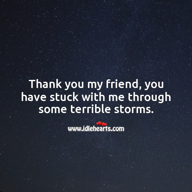 Thank you my friend, you have stuck with me through some terrible storms. Thank You Quotes Image
