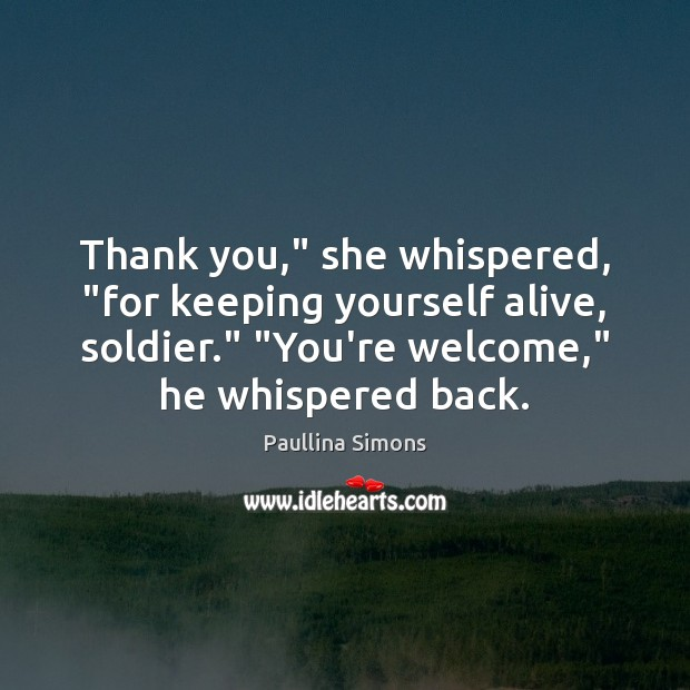 "Thank you,"" she whispered, ""for keeping yourself alive, soldier."" ""You're welcome,"" he Image"