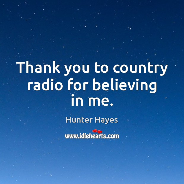 Thank you to country radio for believing in me. Hunter Hayes Picture Quote