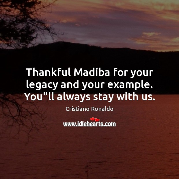 """Thankful Madiba for your legacy and your example. You""""ll always stay with us. Cristiano Ronaldo Picture Quote"""