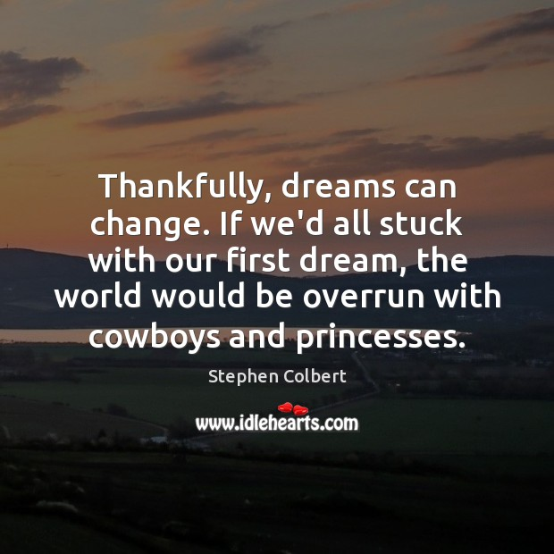 Thankfully, dreams can change. If we'd all stuck with our first dream, Image
