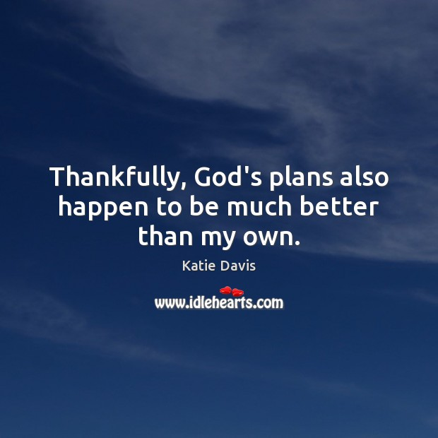 Thankfully, God's plans also happen to be much better than my own. Image