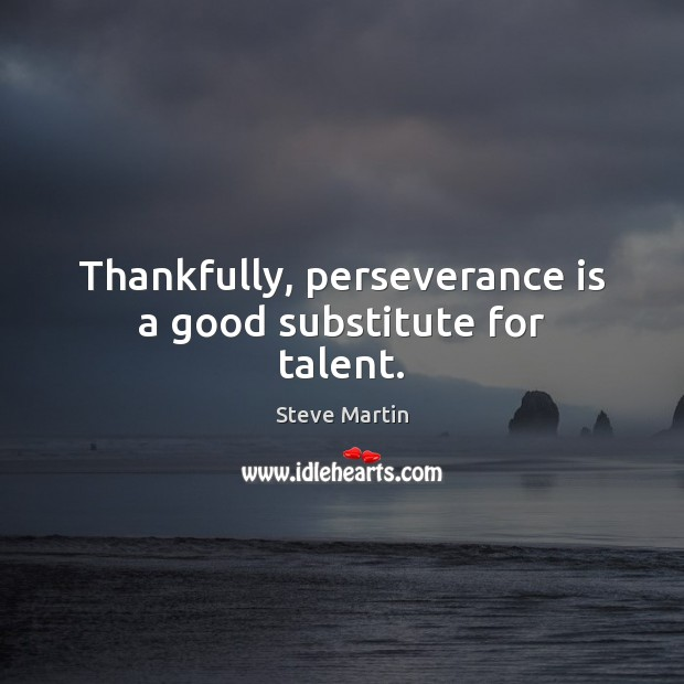 Image, Thankfully, perseverance is a good substitute for talent.