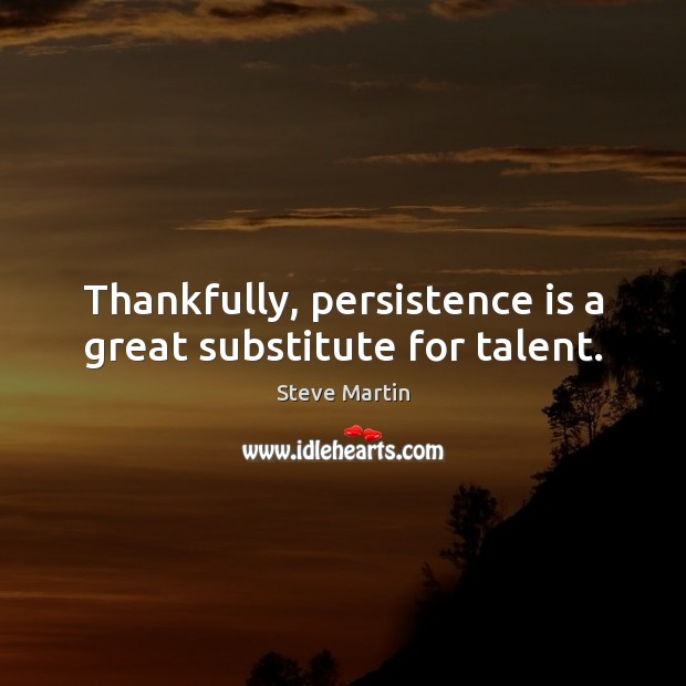 Thankfully, persistence is a great substitute for talent. Persistence Quotes Image
