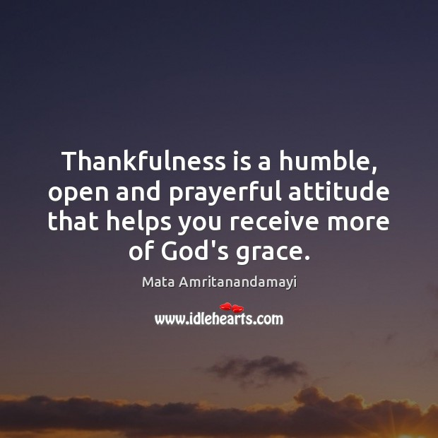 Thankfulness is a humble, open and prayerful attitude that helps you receive Mata Amritanandamayi Picture Quote