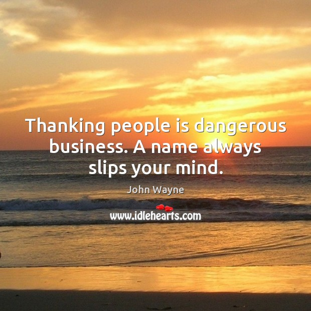Thanking people is dangerous business. A name always slips your mind. Image