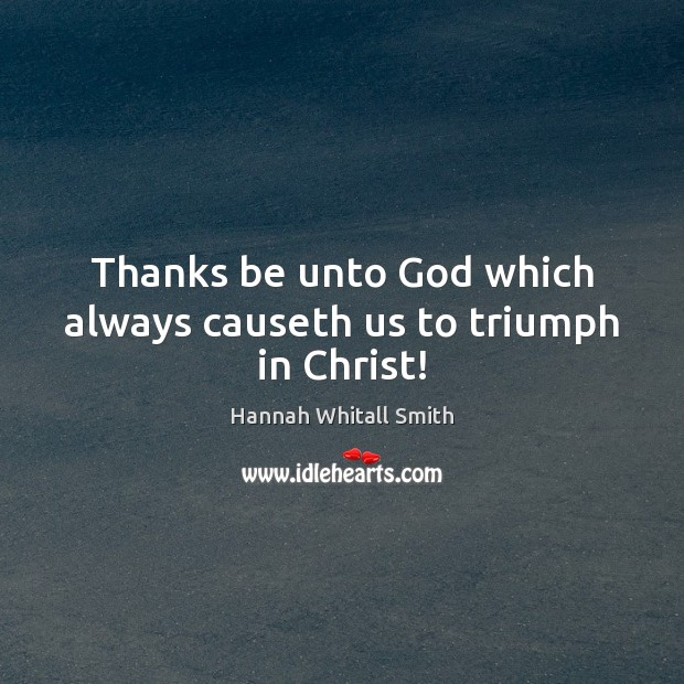 Image, Thanks be unto God which always causeth us to triumph in Christ!